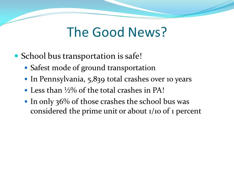 The Good News? School bus transportation is safe! Safest mode of ground transportation In Pennsylvania, 5,839 total crashes over 10 years Less than ½%