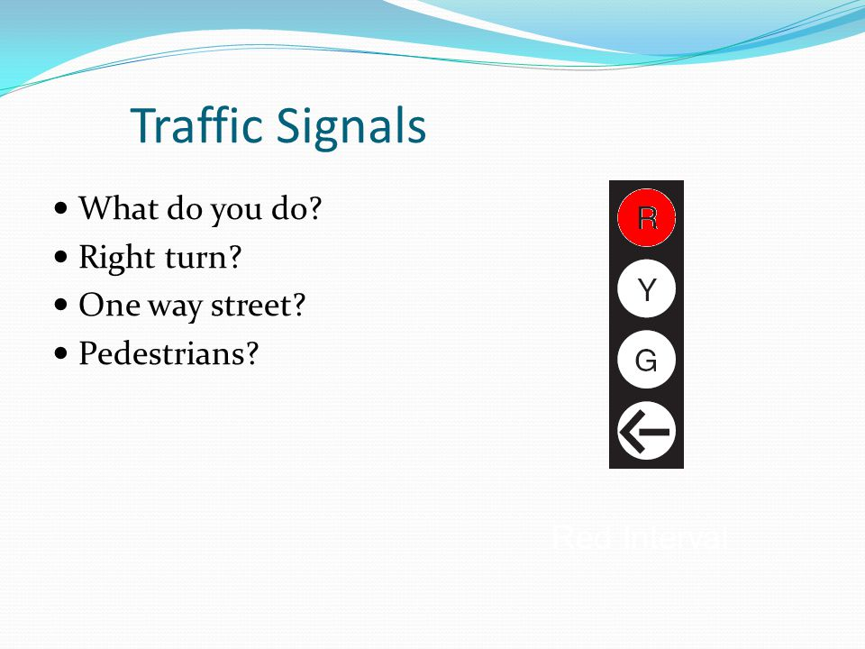 Traffic Signals What do you do? Right turn? One way street? Pedestrians? Red Interval