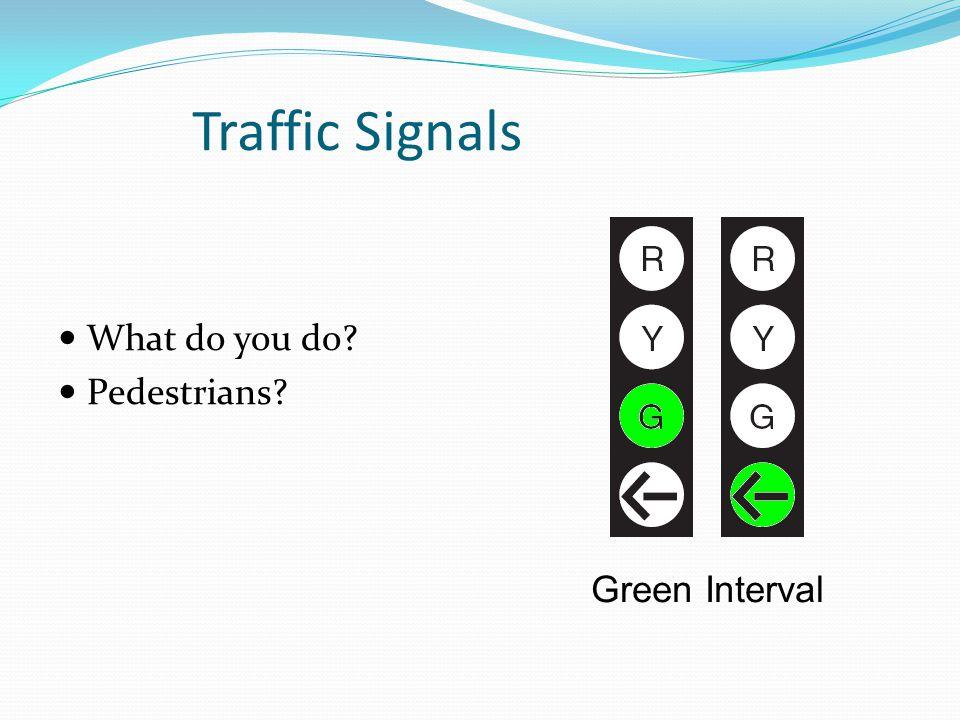 Traffic Signals What do you do? Pedestrians? Green Interval