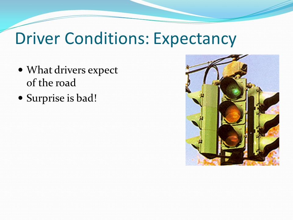 Driver Conditions: Expectancy What drivers expect of the road Surprise is bad!