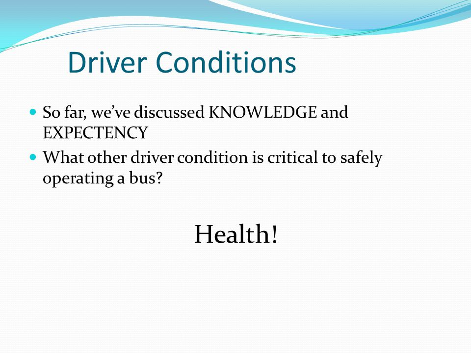 Driver Conditions So far, we've discussed KNOWLEDGE and EXPECTENCY What other driver condition is critical to safely operating a bus? Health!