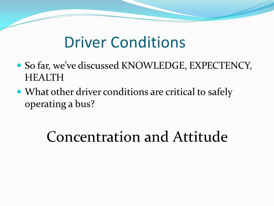 Driver Conditions So far, we've discussed KNOWLEDGE, EXPECTENCY, HEALTH What other driver conditions are critical to safely operating a bus? Concentra