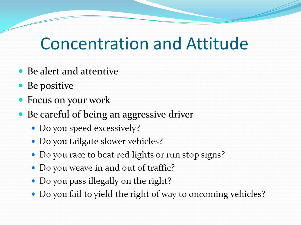 Concentration and Attitude Be alert and attentive Be positive Focus on your work Be careful of being an aggressive driver Do you speed excessively? Do