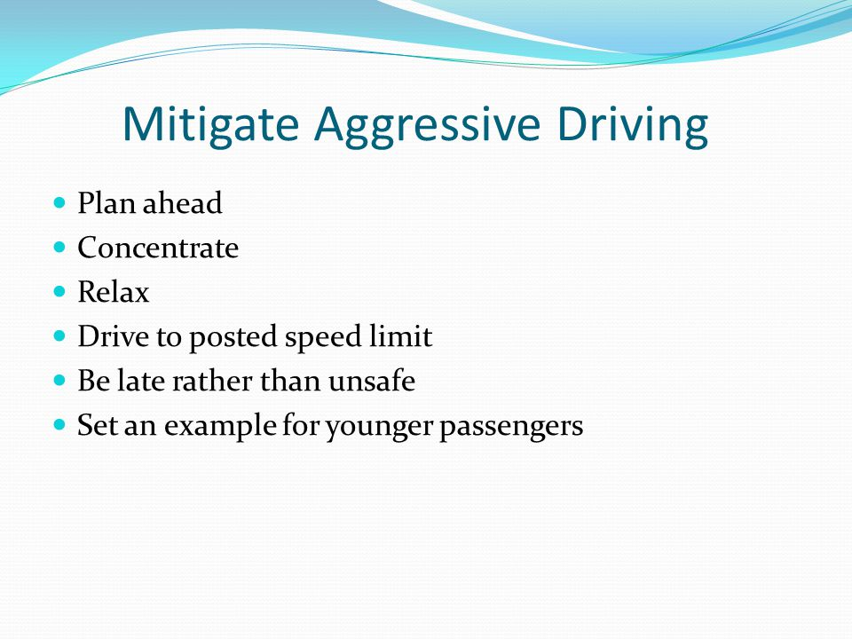 Mitigate Aggressive Driving Plan ahead Concentrate Relax Drive to posted speed limit Be late rather than unsafe Set an example for younger passengers