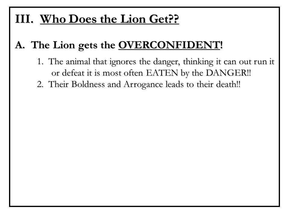 III. Who Does the Lion Get?? A. The Lion gets the OVERCONFIDENT! 1. The animal that ignores the danger, thinking it can out run it or defeat it is mos