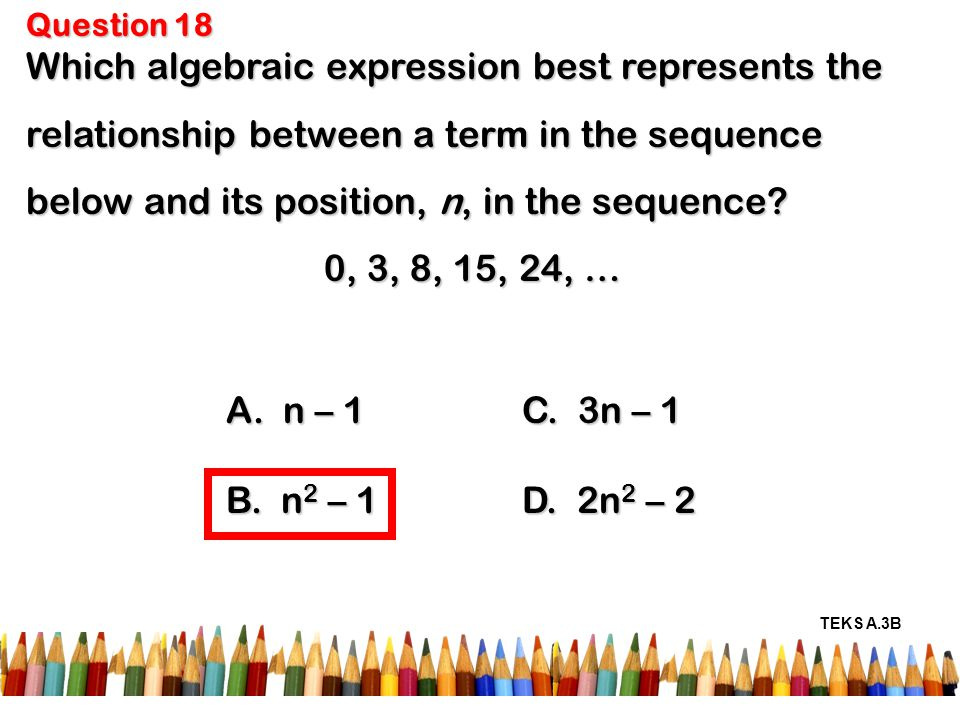 Question 18 Which algebraic expression best represents the relationship between a term in the sequence below and its position, n, in the sequence.