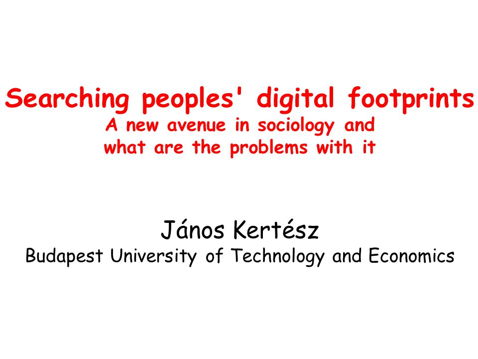 Searching peoples digital footprints A new avenue in sociology and what are the problems with it János Kertész Budapest University of Technology and Economics