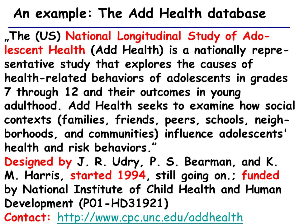 "An example: The Add Health database ""The (US) National Longitudinal Study of Ado- lescent Health (Add Health) is a nationally repre- sentative study that explores the causes of health-related behaviors of adolescents in grades 7 through 12 and their outcomes in young adulthood."