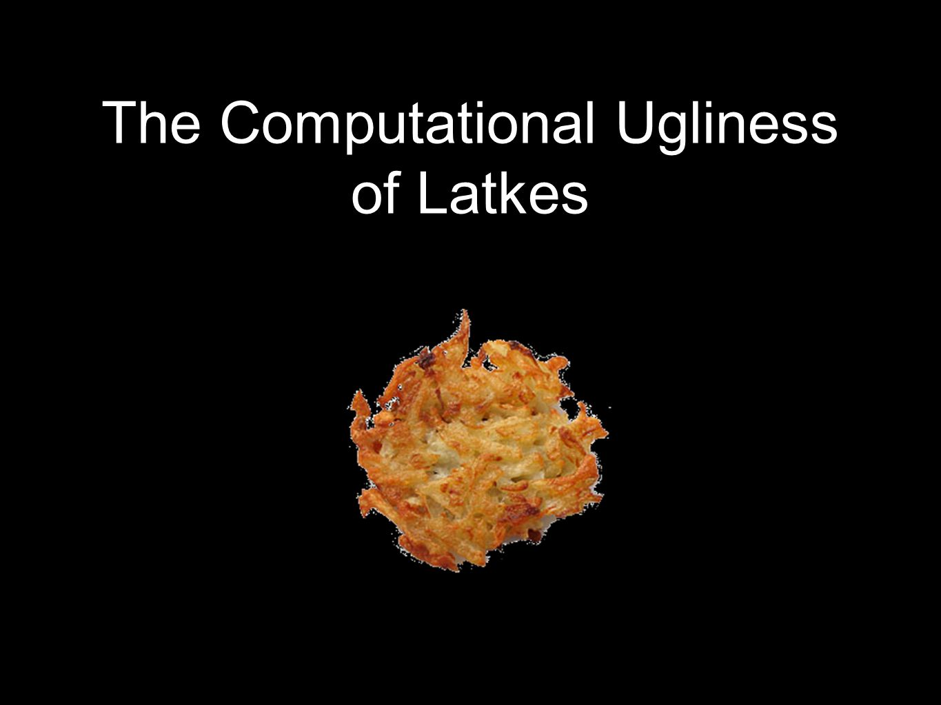 The Computational Ugliness of Latkes