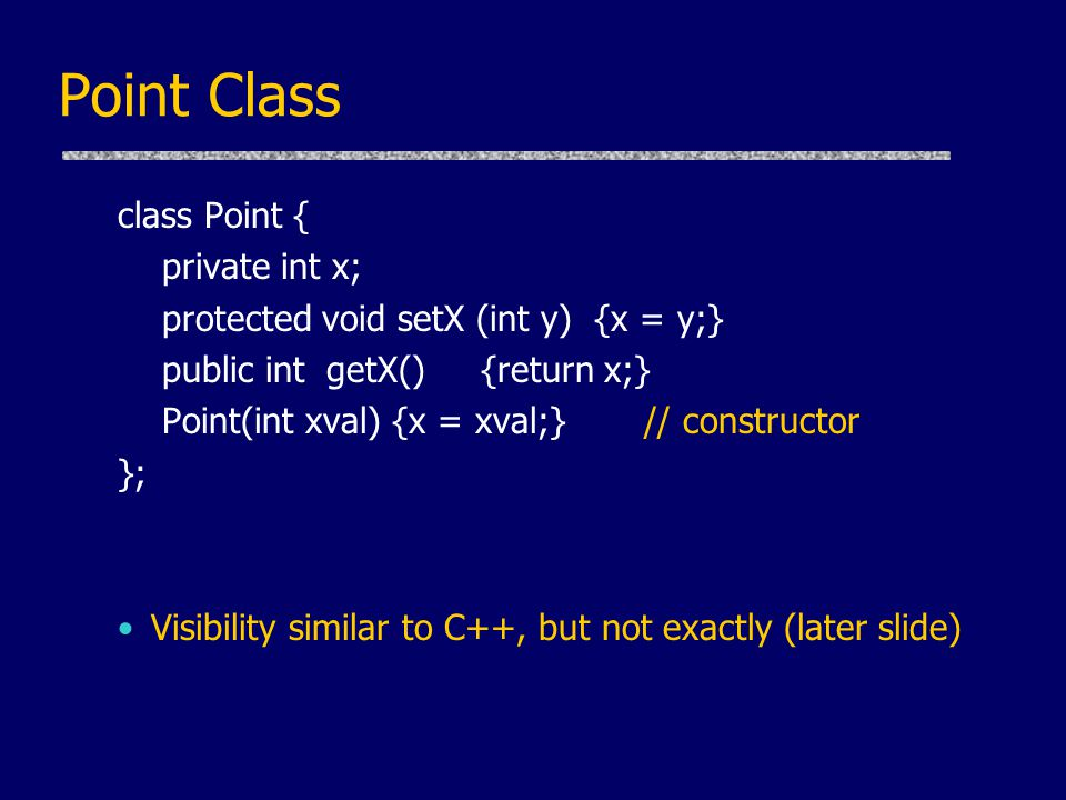 Point Class class Point { private int x; protected void setX (int y) {x = y;} public int getX() {return x;} Point(int xval) {x = xval;} // constructor }; Visibility similar to C++, but not exactly (later slide)