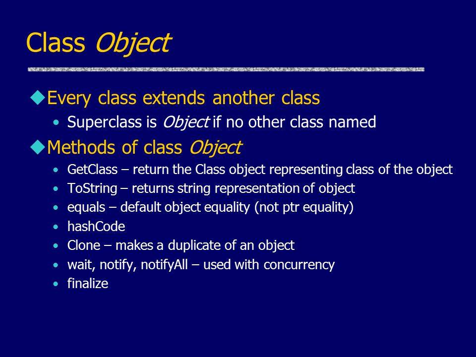 Class Object uEvery class extends another class Superclass is Object if no other class named uMethods of class Object GetClass – return the Class object representing class of the object ToString – returns string representation of object equals – default object equality (not ptr equality) hashCode Clone – makes a duplicate of an object wait, notify, notifyAll – used with concurrency finalize