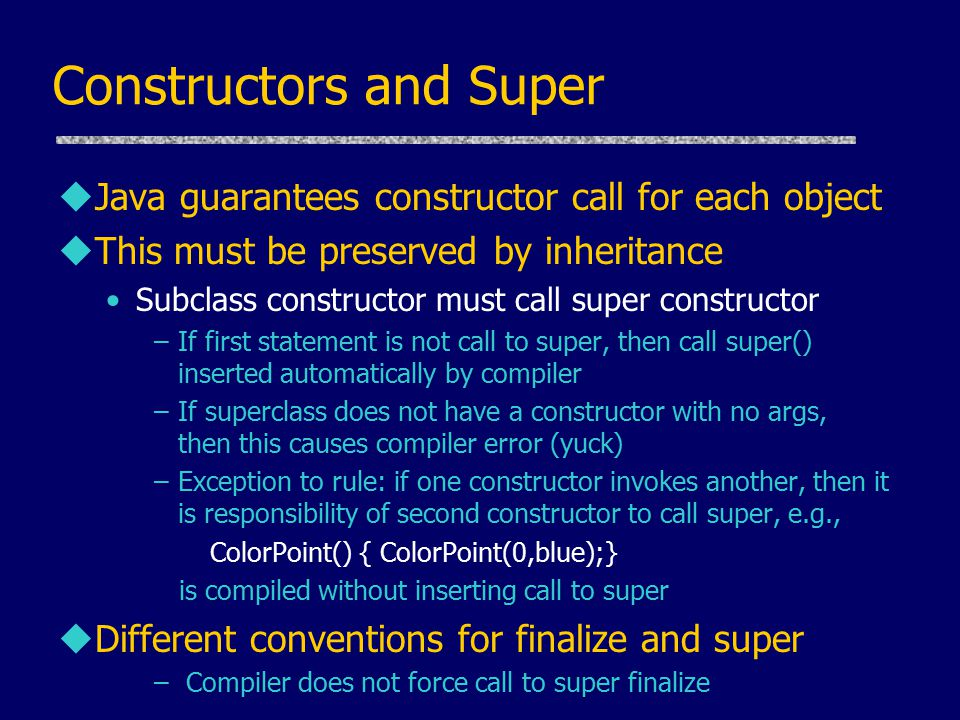 Constructors and Super uJava guarantees constructor call for each object uThis must be preserved by inheritance Subclass constructor must call super constructor –If first statement is not call to super, then call super() inserted automatically by compiler –If superclass does not have a constructor with no args, then this causes compiler error (yuck) –Exception to rule: if one constructor invokes another, then it is responsibility of second constructor to call super, e.g., ColorPoint() { ColorPoint(0,blue);} is compiled without inserting call to super uDifferent conventions for finalize and super – Compiler does not force call to super finalize