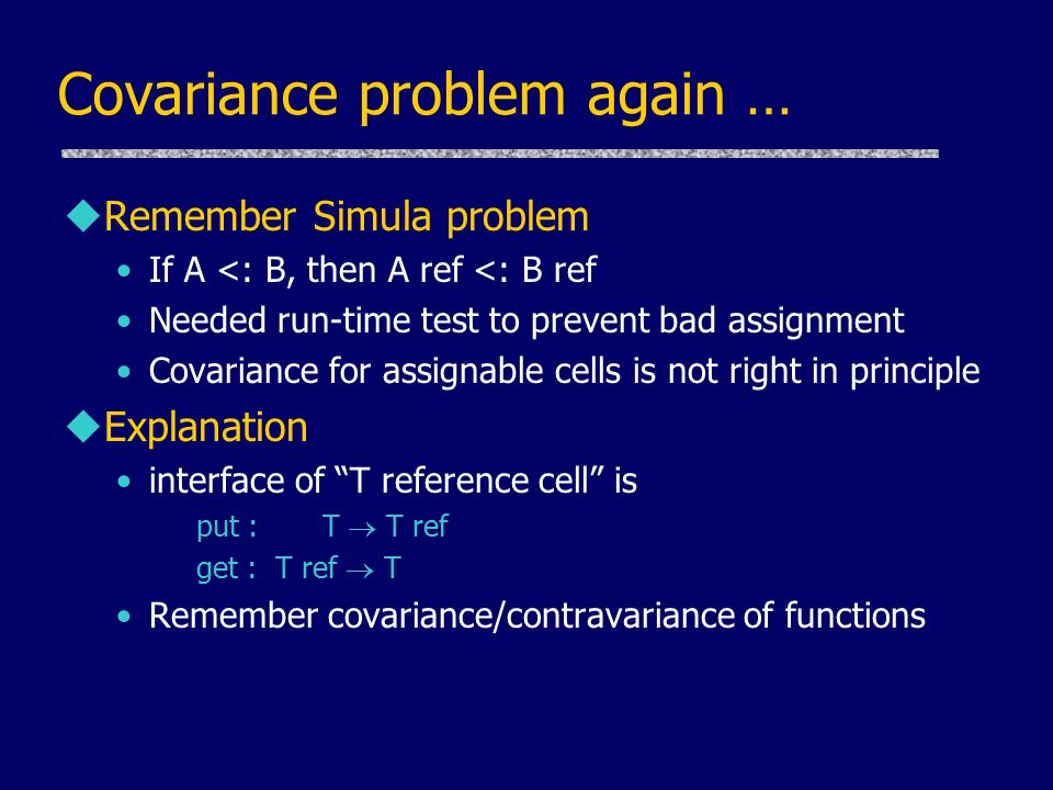 Covariance problem again … uRemember Simula problem If A <: B, then A ref <: B ref Needed run-time test to prevent bad assignment Covariance for assignable cells is not right in principle uExplanation interface of T reference cell is put : T  T ref get : T ref  T Remember covariance/contravariance of functions