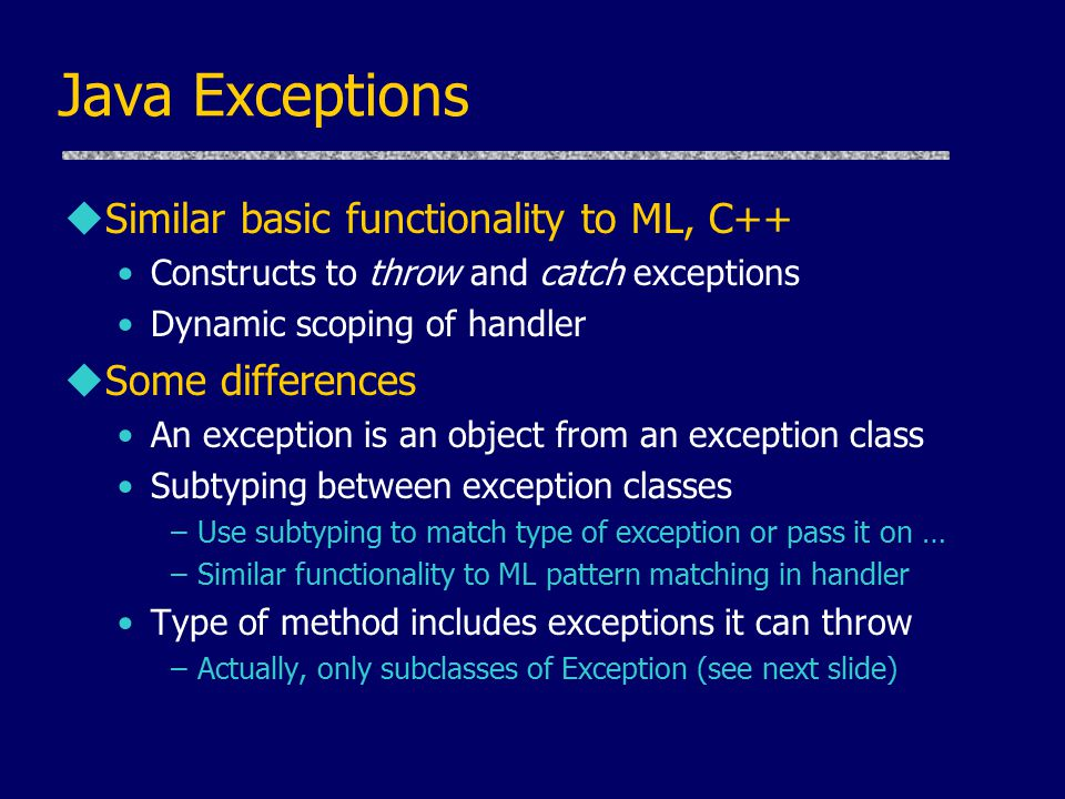 Java Exceptions uSimilar basic functionality to ML, C++ Constructs to throw and catch exceptions Dynamic scoping of handler uSome differences An exception is an object from an exception class Subtyping between exception classes –Use subtyping to match type of exception or pass it on … –Similar functionality to ML pattern matching in handler Type of method includes exceptions it can throw –Actually, only subclasses of Exception (see next slide)