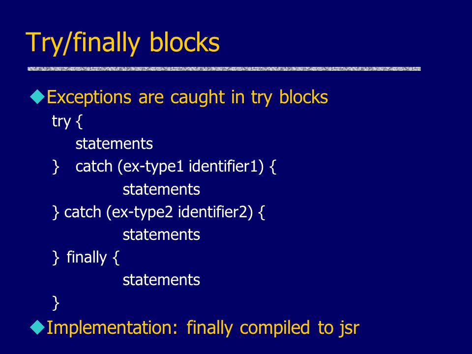Try/finally blocks uExceptions are caught in try blocks try { statements }catch (ex-type1 identifier1) { statements } catch (ex-type2 identifier2) { statements }finally { statements } uImplementation: finally compiled to jsr