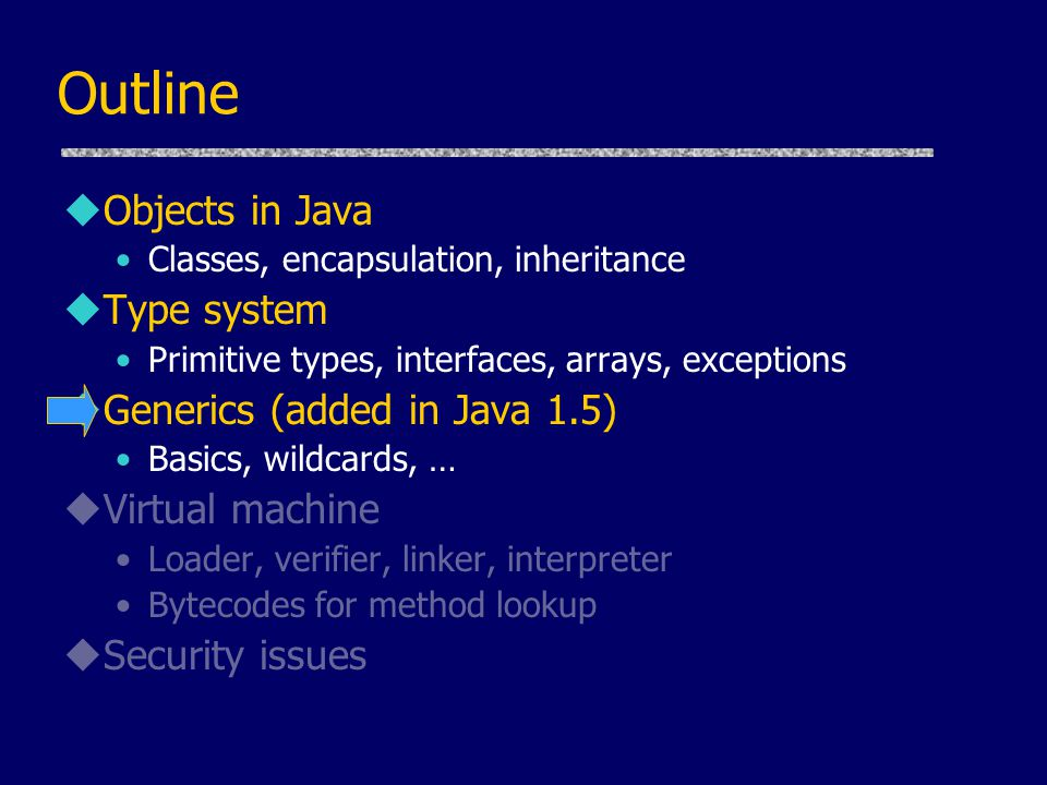 Outline uObjects in Java Classes, encapsulation, inheritance uType system Primitive types, interfaces, arrays, exceptions uGenerics (added in Java 1.5) Basics, wildcards, … uVirtual machine Loader, verifier, linker, interpreter Bytecodes for method lookup uSecurity issues