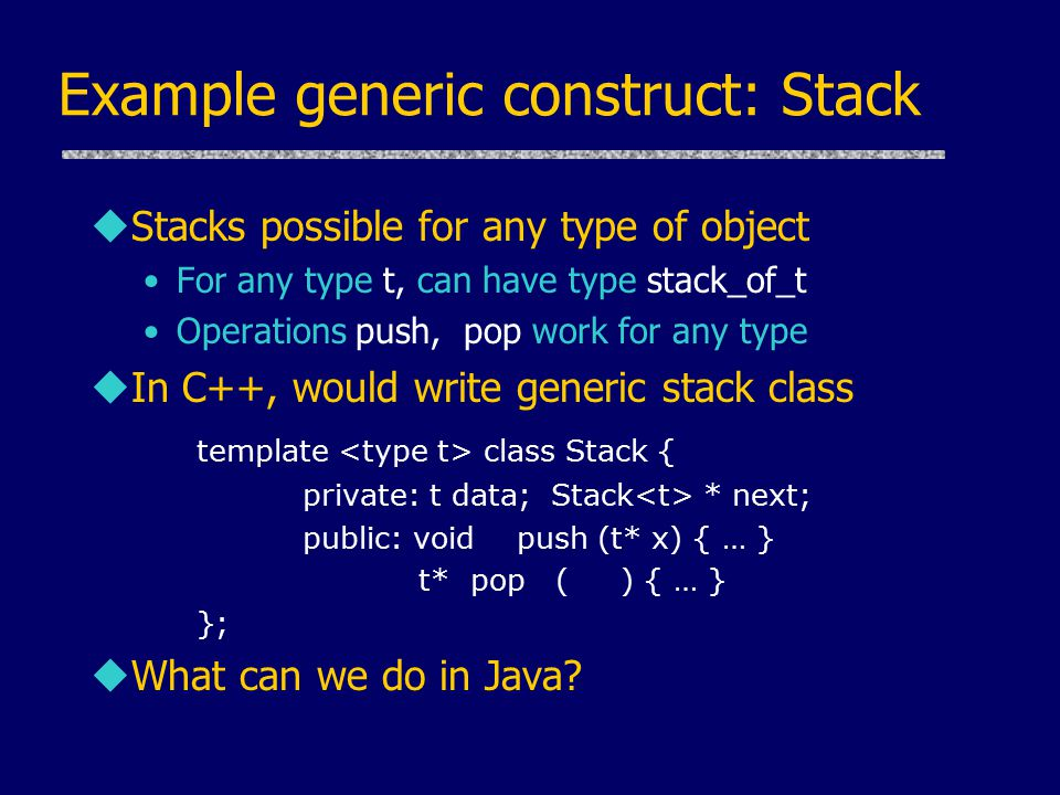 Example generic construct: Stack uStacks possible for any type of object For any type t, can have type stack_of_t Operations push, pop work for any type uIn C++, would write generic stack class template class Stack { private: t data; Stack * next; public: void push (t* x) { … } t* pop ( ) { … } }; uWhat can we do in Java?