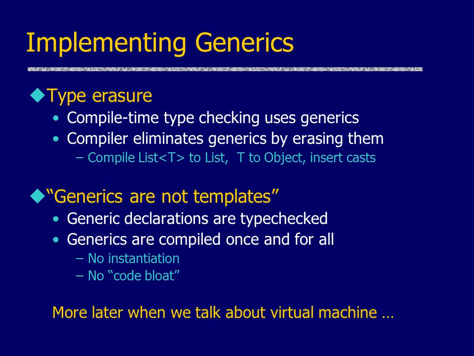 Implementing Generics uType erasure Compile-time type checking uses generics Compiler eliminates generics by erasing them –Compile List to List, T to Object, insert casts u Generics are not templates Generic declarations are typechecked Generics are compiled once and for all –No instantiation –No code bloat More later when we talk about virtual machine …