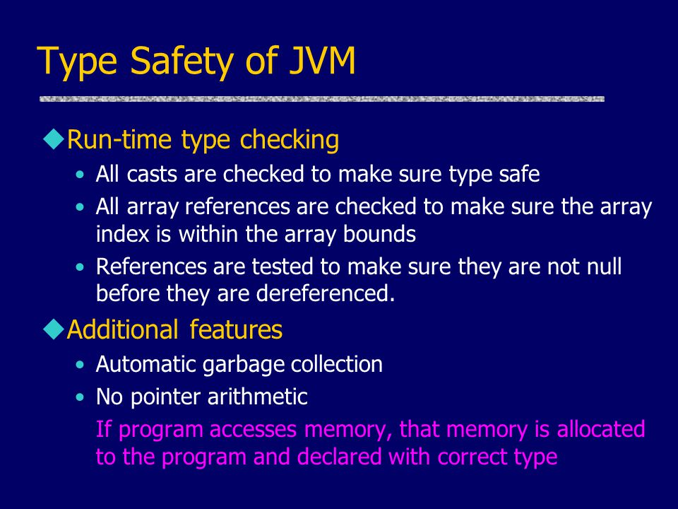 Type Safety of JVM uRun-time type checking All casts are checked to make sure type safe All array references are checked to make sure the array index is within the array bounds References are tested to make sure they are not null before they are dereferenced.