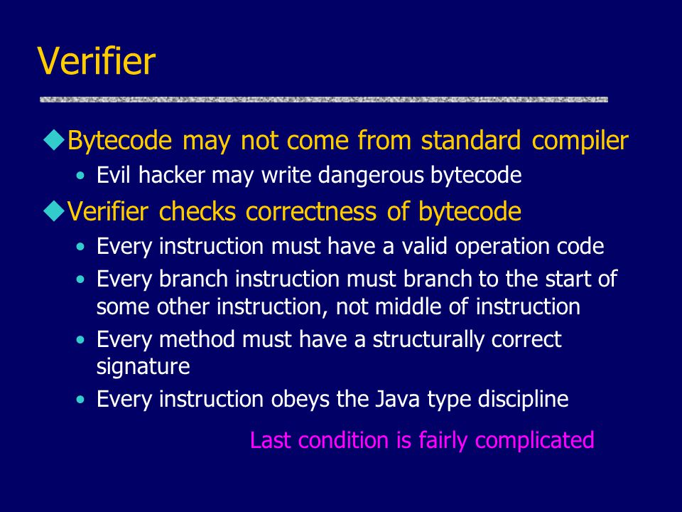 Verifier uBytecode may not come from standard compiler Evil hacker may write dangerous bytecode uVerifier checks correctness of bytecode Every instruction must have a valid operation code Every branch instruction must branch to the start of some other instruction, not middle of instruction Every method must have a structurally correct signature Every instruction obeys the Java type discipline Last condition is fairly complicated.