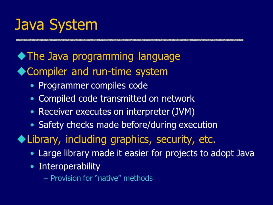 Java System uThe Java programming language uCompiler and run-time system Programmer compiles code Compiled code transmitted on network Receiver executes on interpreter (JVM) Safety checks made before/during execution uLibrary, including graphics, security, etc.