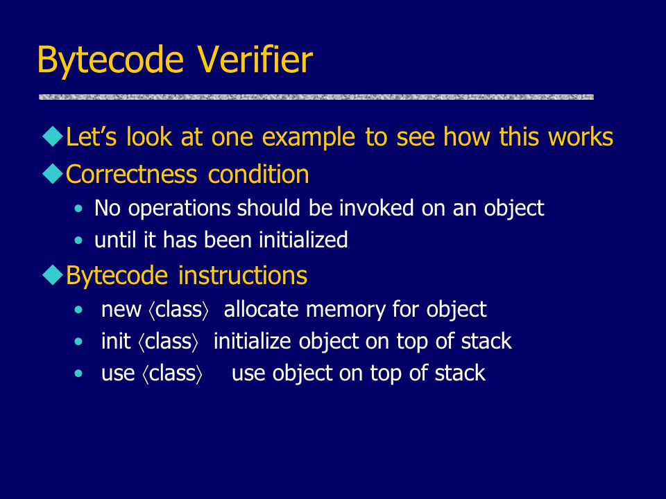 Bytecode Verifier uLet's look at one example to see how this works uCorrectness condition No operations should be invoked on an object until it has been initialized uBytecode instructions new  class  allocate memory for object init  class  initialize object on top of stack use  class  use object on top of stack