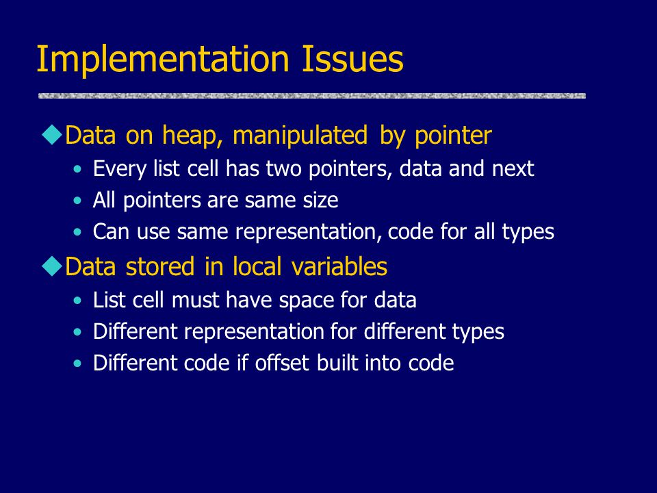 Implementation Issues uData on heap, manipulated by pointer Every list cell has two pointers, data and next All pointers are same size Can use same representation, code for all types uData stored in local variables List cell must have space for data Different representation for different types Different code if offset built into code