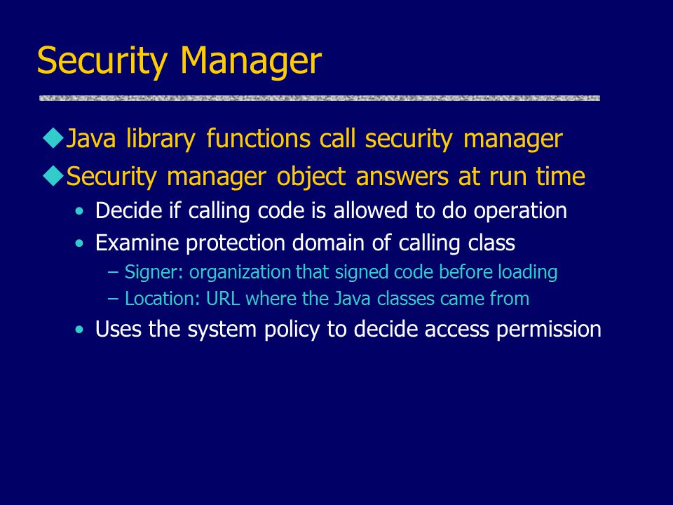 Security Manager u Java library functions call security manager uSecurity manager object answers at run time Decide if calling code is allowed to do operation Examine protection domain of calling class –Signer: organization that signed code before loading –Location: URL where the Java classes came from Uses the system policy to decide access permission
