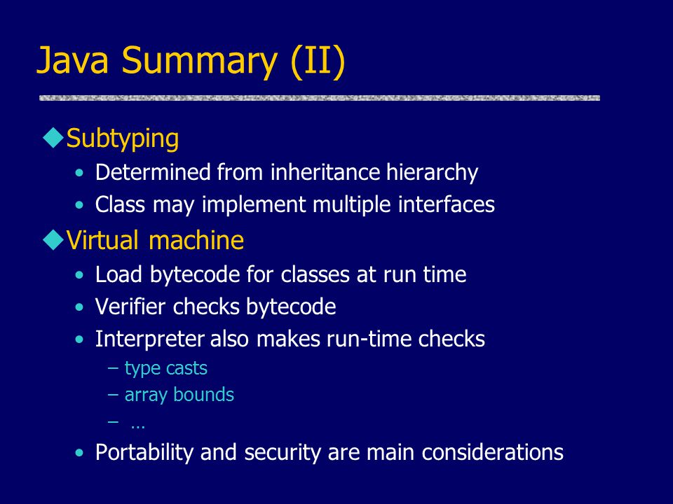 Java Summary (II) uSubtyping Determined from inheritance hierarchy Class may implement multiple interfaces uVirtual machine Load bytecode for classes at run time Verifier checks bytecode Interpreter also makes run-time checks –type casts –array bounds – … Portability and security are main considerations