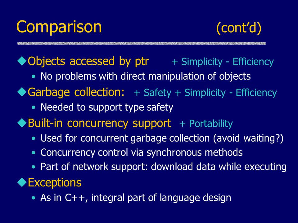 Comparison (cont'd) uObjects accessed by ptr + Simplicity - Efficiency No problems with direct manipulation of objects uGarbage collection: + Safety + Simplicity - Efficiency Needed to support type safety uBuilt-in concurrency support + Portability Used for concurrent garbage collection (avoid waiting ) Concurrency control via synchronous methods Part of network support: download data while executing uExceptions As in C++, integral part of language design