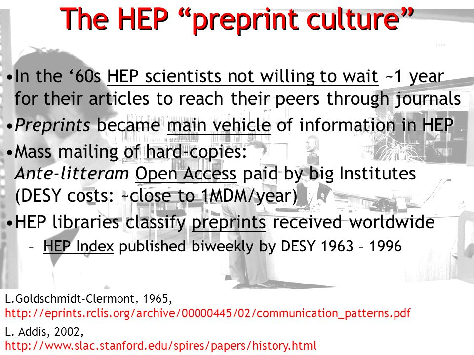 10 The HEP preprint culture In the '60s HEP scientists not willing to wait ~1 year for their articles to reach their peers through journals Preprints became main vehicle of information in HEP Mass mailing of hard-copies: Ante-litteram Open Access paid by big Institutes (DESY costs: ~close to 1MDM/year) HEP libraries classify preprints received worldwide –HEP Index published biweekly by DESY 1963 – 1996 L.Goldschmidt-Clermont, 1965, http://eprints.rclis.org/archive/00000445/02/communication_patterns.pdf L.