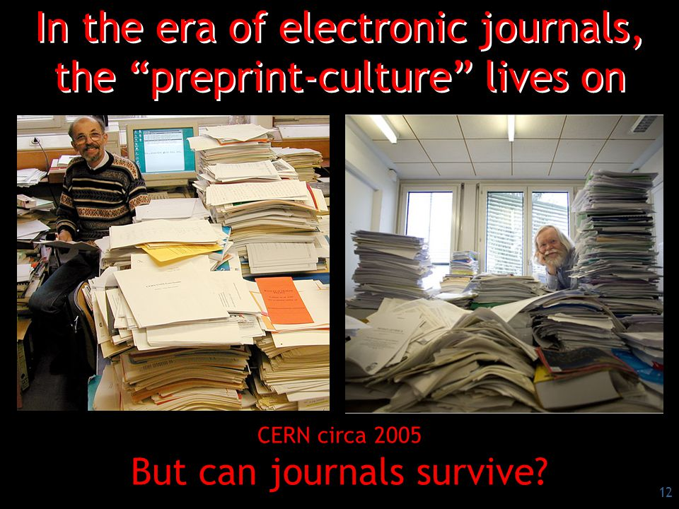 12 In the era of electronic journals, the preprint-culture lives on CERN circa 2005 But can journals survive