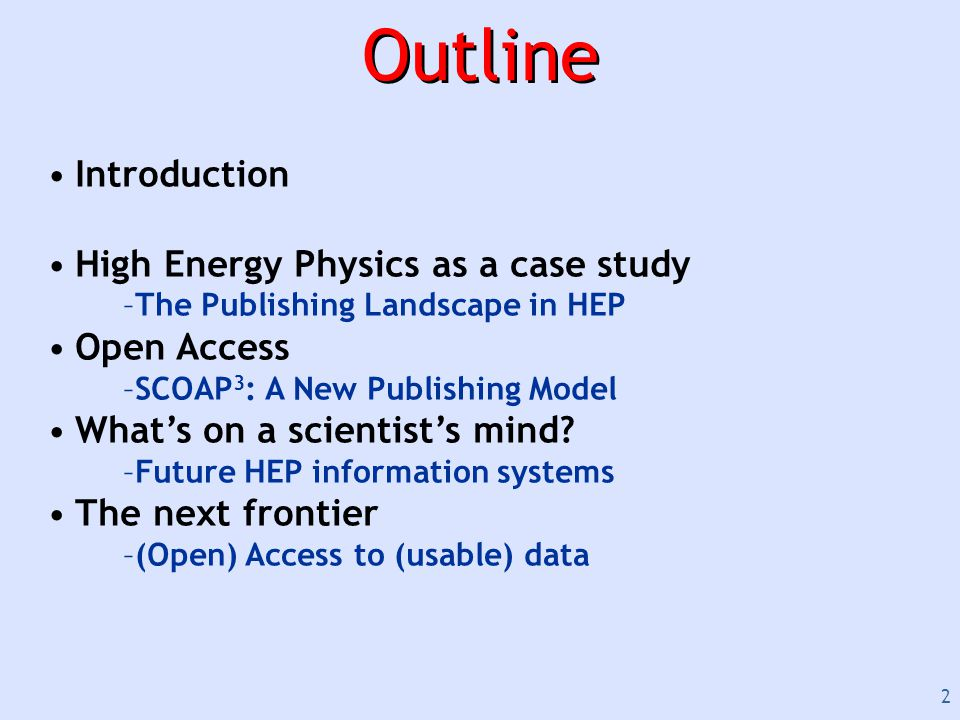 2 Outline Introduction High Energy Physics as a case study –The Publishing Landscape in HEP Open Access –SCOAP 3 : A New Publishing Model What's on a scientist's mind.