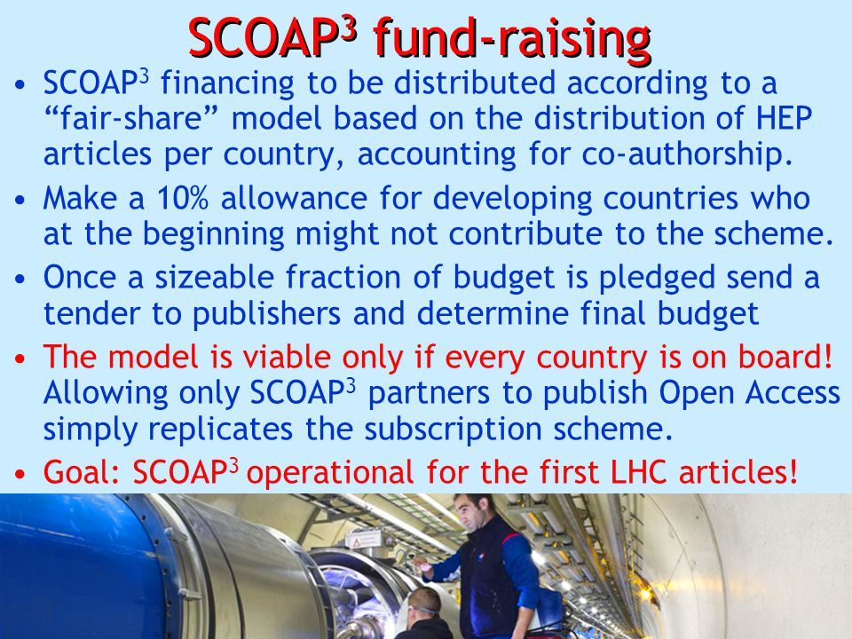 26 SCOAP 3 fund-raising SCOAP 3 financing to be distributed according to a fair-share model based on the distribution of HEP articles per country, accounting for co-authorship.
