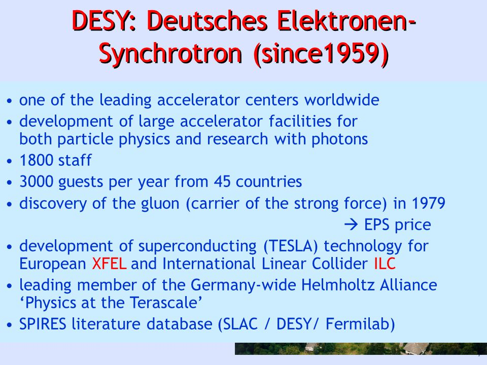 7 DESY: Deutsches Elektronen- Synchrotron (since1959) Hamburg Zeuthen one of the leading accelerator centers worldwide development of large accelerator facilities for both particle physics and research with photons 1800 staff 3000 guests per year from 45 countries discovery of the gluon (carrier of the strong force) in 1979  EPS price development of superconducting (TESLA) technology for European XFEL and International Linear Collider ILC leading member of the Germany-wide Helmholtz Alliance 'Physics at the Terascale' SPIRES literature database (SLAC / DESY/ Fermilab)