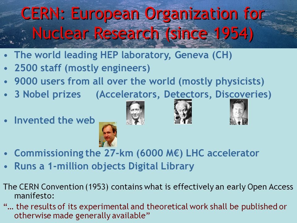 CERN: European Organization for Nuclear Research (since 1954) The world leading HEP laboratory, Geneva (CH) 2500 staff (mostly engineers) 9000 users from all over the world (mostly physicists) 3 Nobel prizes (Accelerators, Detectors, Discoveries) Invented the web Commissioning the 27-km (6000 M€) LHC accelerator Runs a 1-million objects Digital Library The CERN Convention (1953) contains what is effectively an early Open Access manifesto: … the results of its experimental and theoretical work shall be published or otherwise made generally available