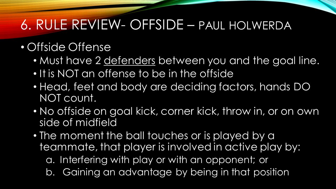 6. RULE REVIEW- OFFSIDE – PAUL HOLWERDA Offside Offense Must have 2 defenders between you and the goal line. It is NOT an offense to be in the offside