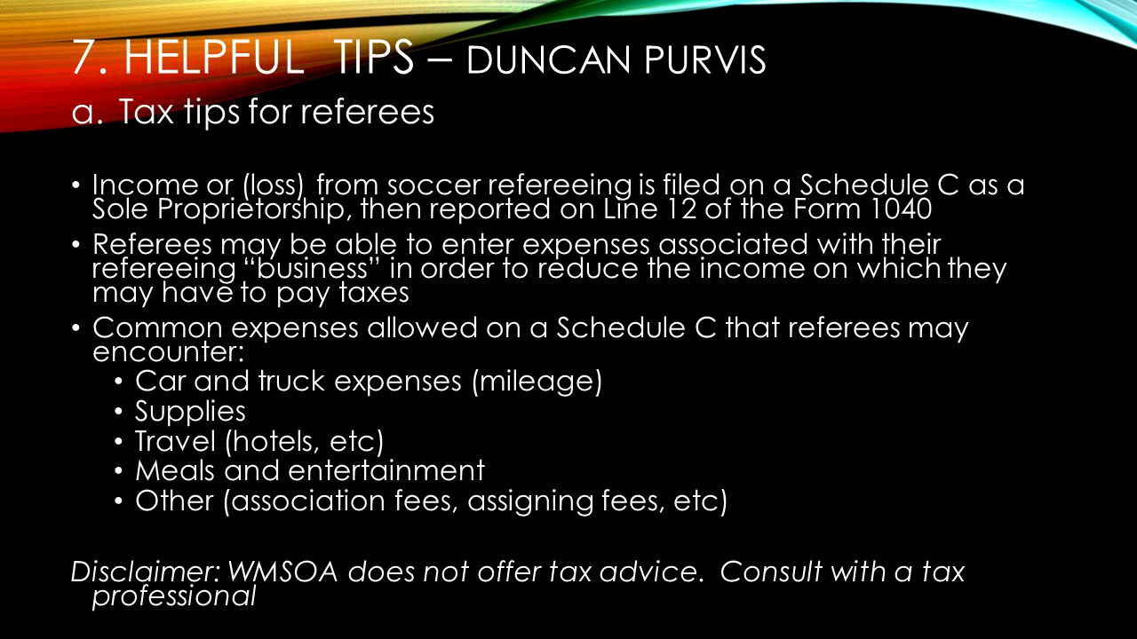 7. HELPFUL TIPS – DUNCAN PURVIS a.Tax tips for referees Income or (loss) from soccer refereeing is filed on a Schedule C as a Sole Proprietorship, the