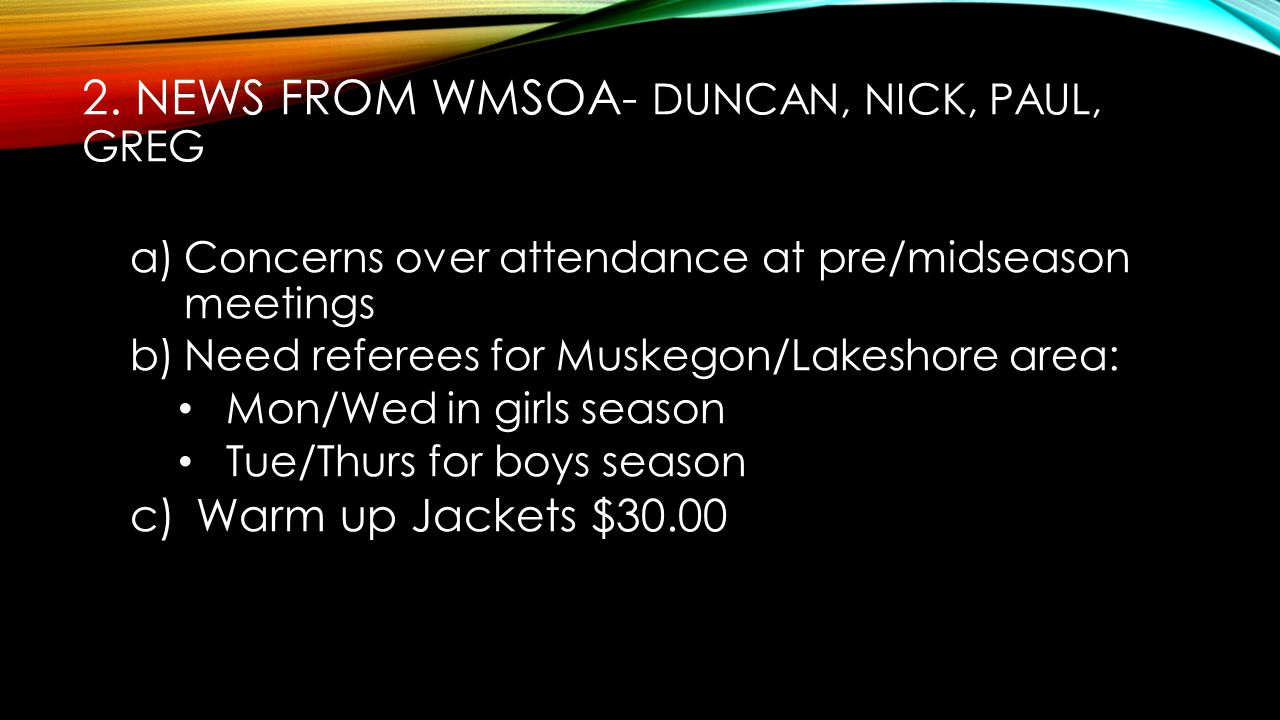 2. NEWS FROM WMSOA- DUNCAN, NICK, PAUL, GREG a)Concerns over attendance at pre/midseason meetings b)Need referees for Muskegon/Lakeshore area: Mon/Wed