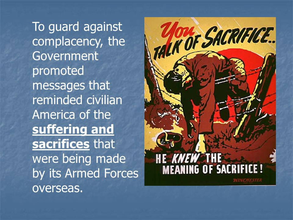 To guard against complacency, the Government promoted messages that reminded civilian America of the suffering and sacrifices that were being made by