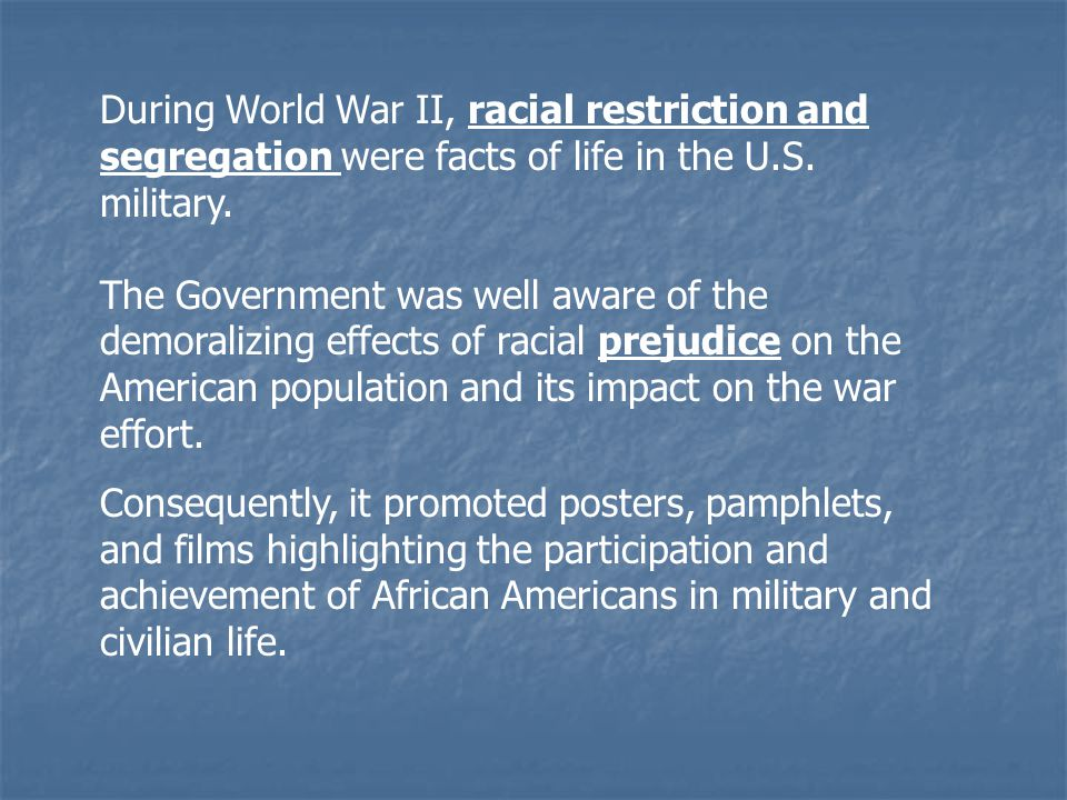 During World War II, racial restriction and segregation were facts of life in the U.S. military. The Government was well aware of the demoralizing eff