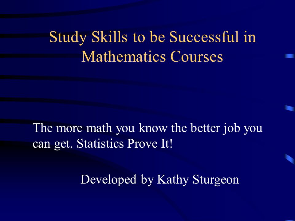 Study Skills to be Successful in Mathematics Courses Developed by Kathy Sturgeon The more math you know the better job you can get.