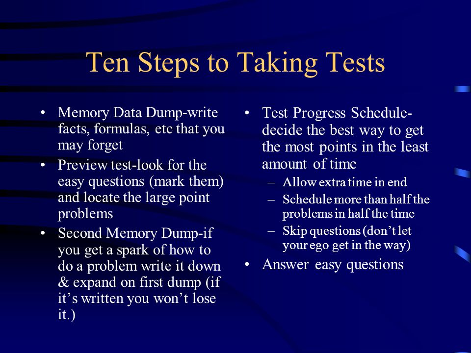 Ten Steps to Taking Tests Memory Data Dump-write facts, formulas, etc that you may forget Preview test-look for the easy questions (mark them) and locate the large point problems Second Memory Dump-if you get a spark of how to do a problem write it down & expand on first dump (if it's written you won't lose it.) Test Progress Schedule- decide the best way to get the most points in the least amount of time –Allow extra time in end –Schedule more than half the problems in half the time –Skip questions (don't let your ego get in the way) Answer easy questions