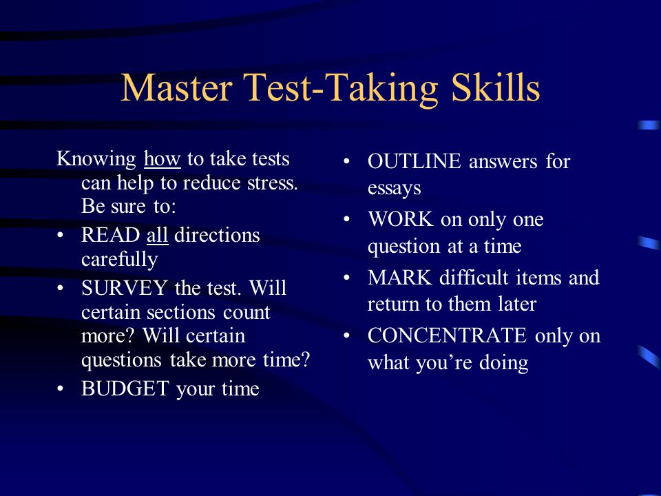 Master Test-Taking Skills Knowing how to take tests can help to reduce stress.