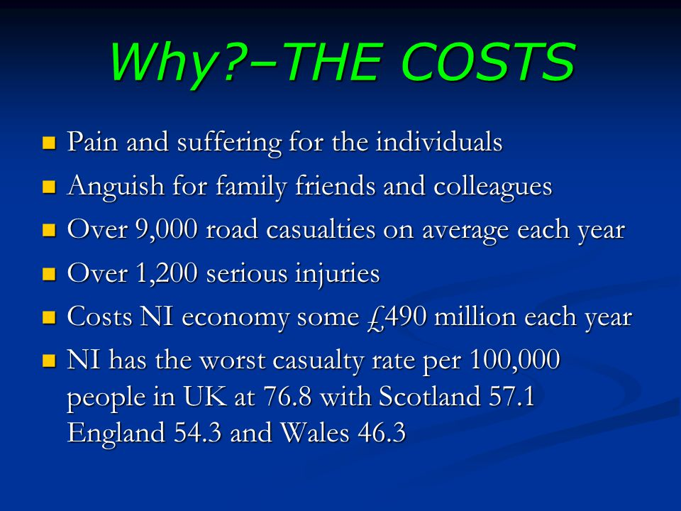 Why?–THE COSTS Pain and suffering for the individuals Pain and suffering for the individuals Anguish for family friends and colleagues Anguish for family friends and colleagues Over 9,000 road casualties on average each year Over 9,000 road casualties on average each year Over 1,200 serious injuries Over 1,200 serious injuries Costs NI economy some £490 million each year Costs NI economy some £490 million each year NI has the worst casualty rate per 100,000 people in UK at 76.8 with Scotland 57.1 England 54.3 and Wales 46.3 NI has the worst casualty rate per 100,000 people in UK at 76.8 with Scotland 57.1 England 54.3 and Wales 46.3