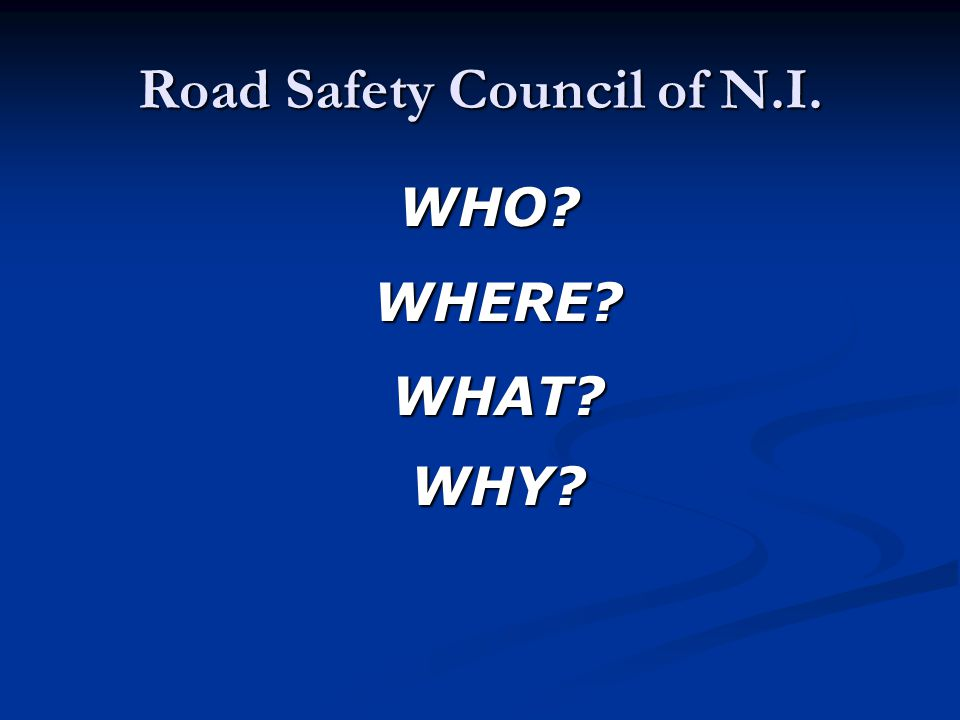 Road Safety Council of N.I. WHO? WHO?WHERE? WHAT? WHY?