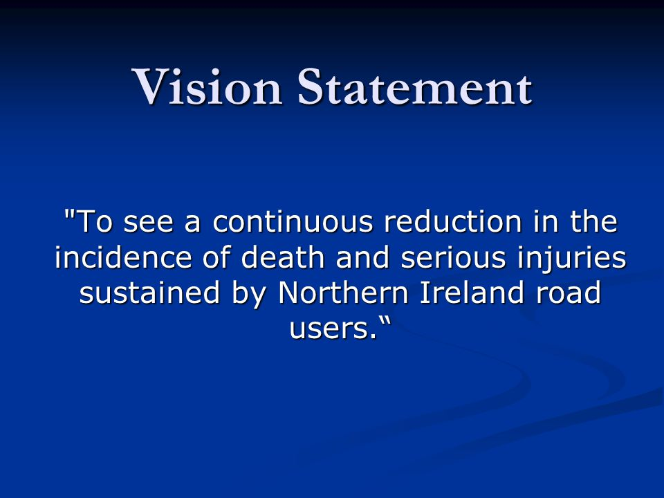 Vision Statement To see a continuous reduction in the incidence of death and serious injuries sustained by Northern Ireland road users.