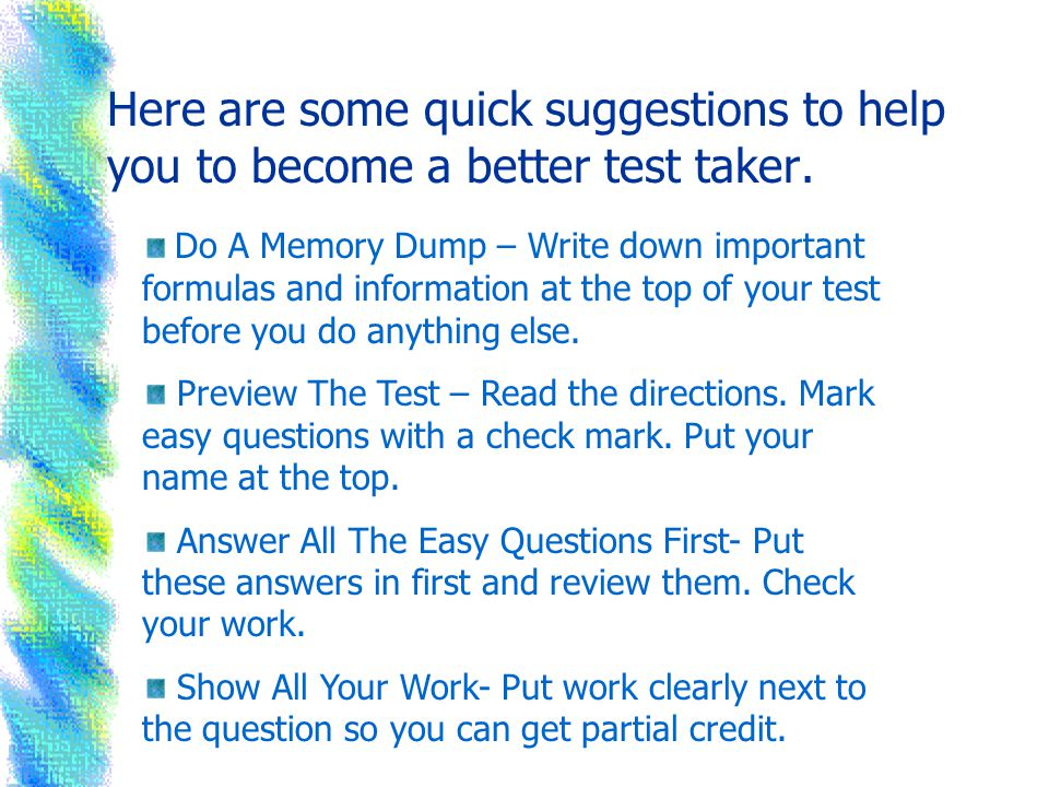 Here are some quick suggestions to help you to become a better test taker.