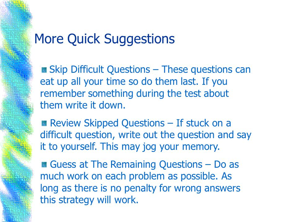 Even More Quick Suggestions Review the Entire Test – Look over your test again for any careless errors.