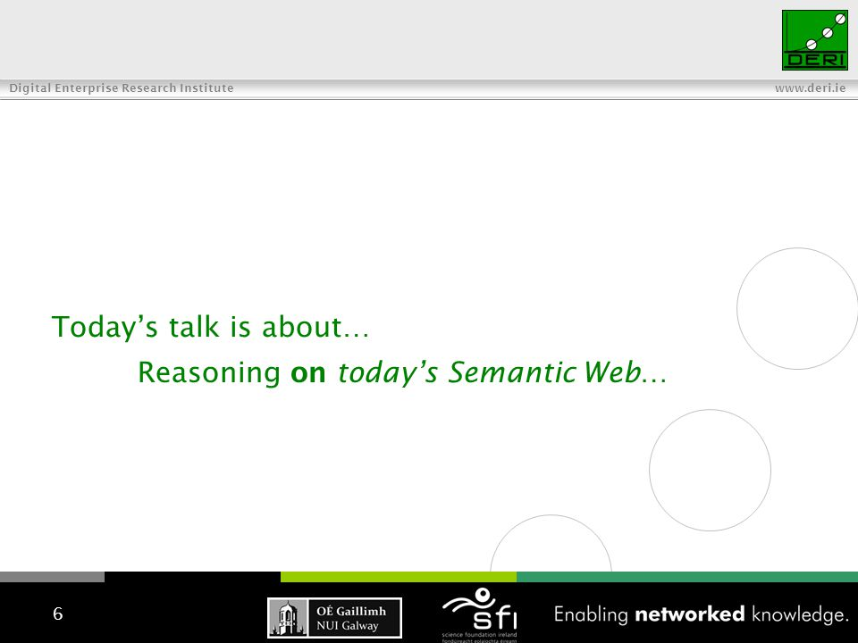 Digital Enterprise Research Institute www.deri.ie Today's talk is about… 6 Reasoning on today's Semantic Web…